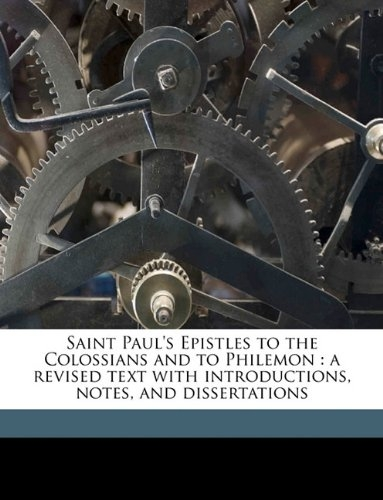 Saint Paul's Epistles to the Colossians and to Philemon: a revised text with introductions, notes, and dissertations