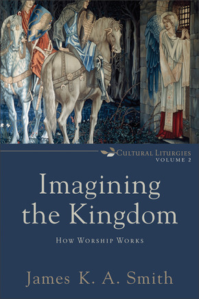 Imagining the Kingdom: How Worship Works (Cultural Liturgies: Volume 2)