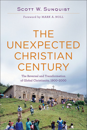 The Unexpected Christian Century: The Reversal and Transformation of Global Christianity, 1900-2000
