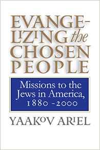 Evangelizing the Chosen People: Missions to the Jews in America, 1880-2000 (H. Eugene and Lillian Youngs Lehman Series)