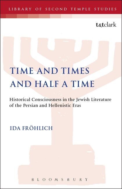 Time and Times and Half a Time: Historical Consciousness in the Jewish Literature of the Persian and Hellenistic Eras