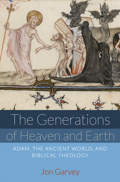 The Generations of Heaven and Earth: Adam, the Ancient World, and Biblical Theology