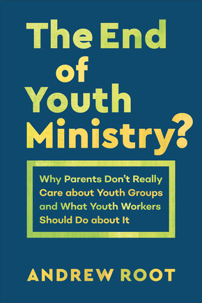 The End of Youth Ministry? Why Parents Don't Really Care about Youth Groups and What Youth Workers Should Do about It