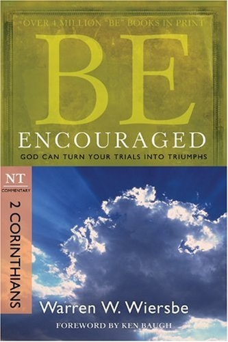 Be Encouraged (2 Corinthians): God Can Turn Your Trials into Triumphs (The BE Series Commentary)