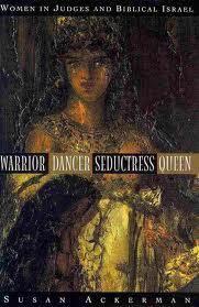 Warrior, Dancer, Seductress, Queen: Women in Judges and Biblical Israel
