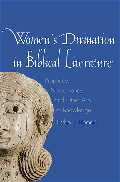 Women's Divination in Biblical Literature: Prophecy, Necromancy, and Other Arts of Knowledge
