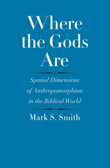 Where the Gods Are: Spatial Dimensions of Anthropomorphism in the Biblical World