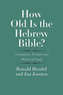 How Old Is the Hebrew Bible? A Linguistic, Textual, and Historical Study