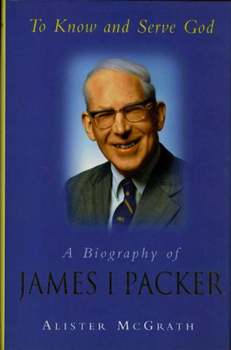 To Know and Serve God: Biography of James I Packer