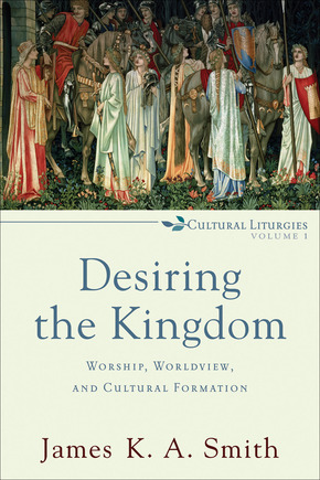 Desiring the Kingdom: Worship, Worldview, and Cultural Formation (Cultural Liturgies: Volume 1)