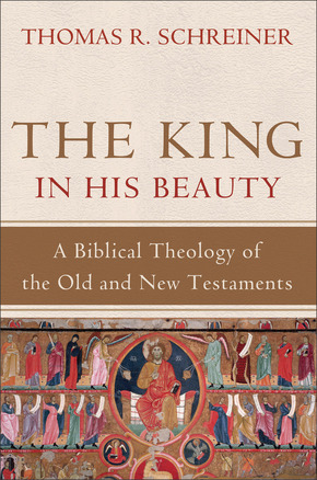 The King in His Beauty A Biblical Theology of the Old and New Testaments