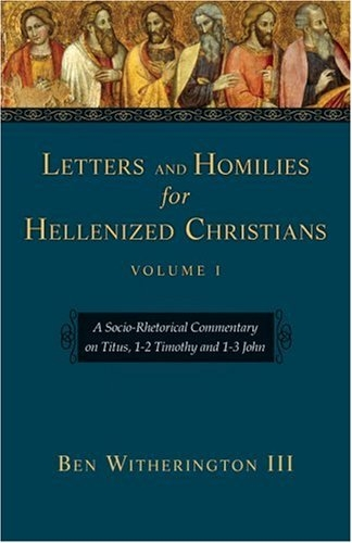 Letters And Homilies for Hellenized Christians: A Socio-Rhetorical Commentary on Titus, 1-2 Timothy And 1-3 John