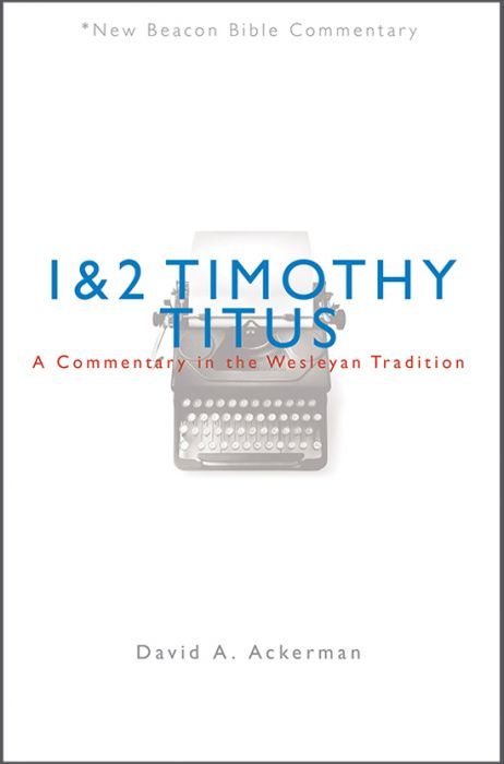 1 and 2 Timothy/Titus: A Commentary in the Wesleyan Tradition