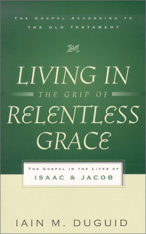 Living in the Grip of Relentless Grace: The Gospel in the Lives of Isaac & Jacob