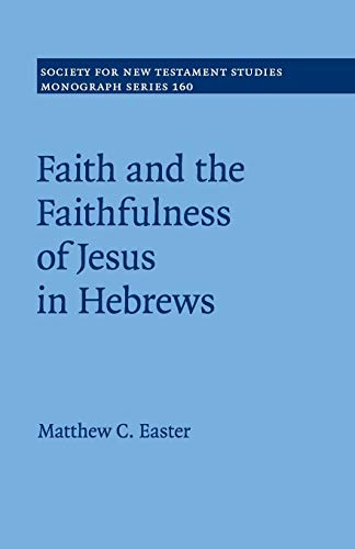 Faith and the Faithfulness of Jesus in Hebrews (Society for New Testament Studies Monograph Series, Series Number 160)