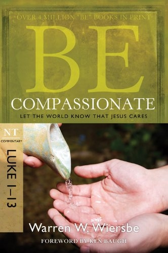 Be Compassionate (Luke 1-13): Let the World Know That Jesus Cares (The BE Series Commentary)