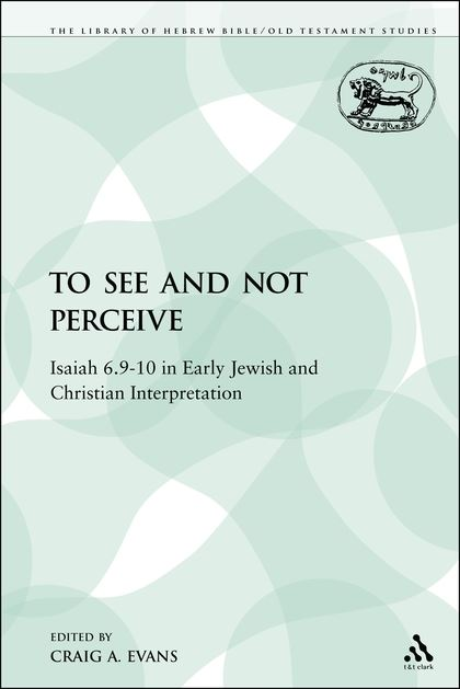 To See and Not Perceive: Isaiah 6.9–10 in Early Jewish and Christian Interpretation
