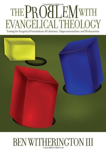 The Problem with Evangelical Theology: Testing the Exegetical Foundations of Calvinism, Dispensationalism, and Wesleyanism